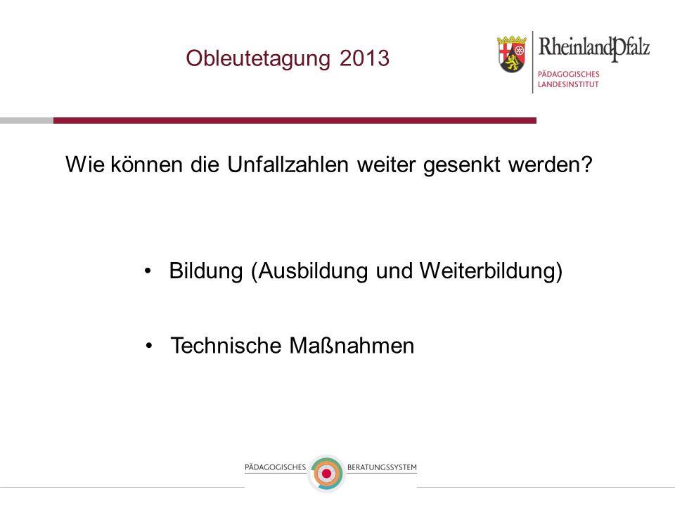 Obleutetagung 2013 Wie können die Unfallzahlen weiter gesenkt werden? Technische Maßnahmen Bildung (Ausbildung und Weiterbildung)