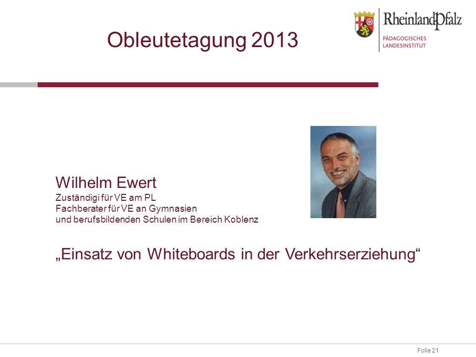 Folie 21 Obleutetagung 2013 Wilhelm Ewert Zuständigi für VE am PL Fachberater für VE an Gymnasien und berufsbildenden Schulen im Bereich Koblenz Einsa
