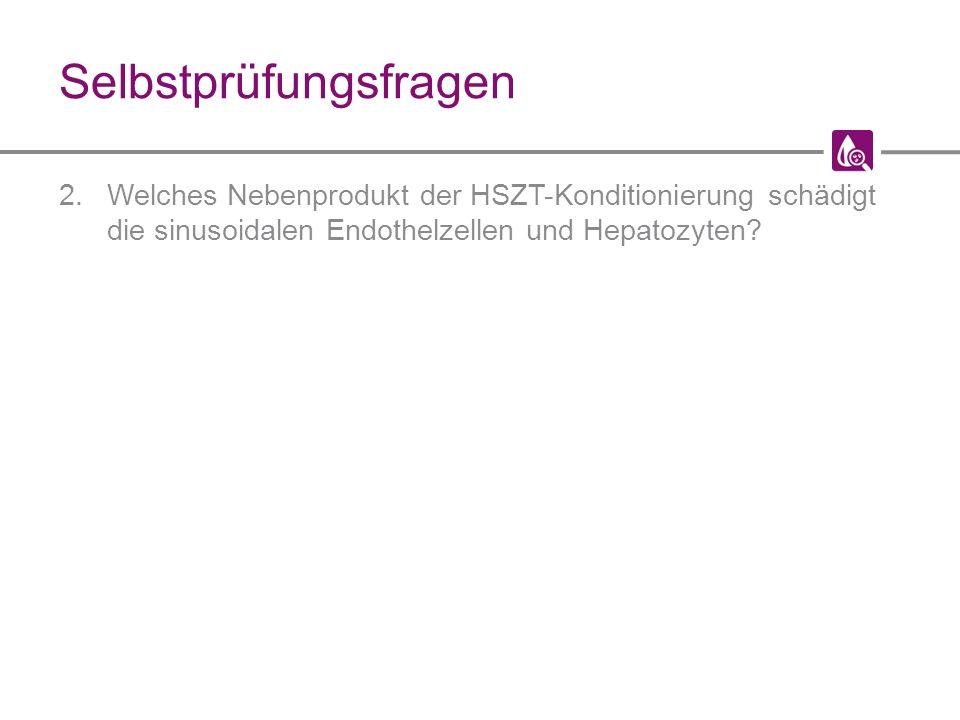 Selbstprüfungsfragen 2.Welches Nebenprodukt der HSZT-Konditionierung schädigt die sinusoidalen Endothelzellen und Hepatozyten?