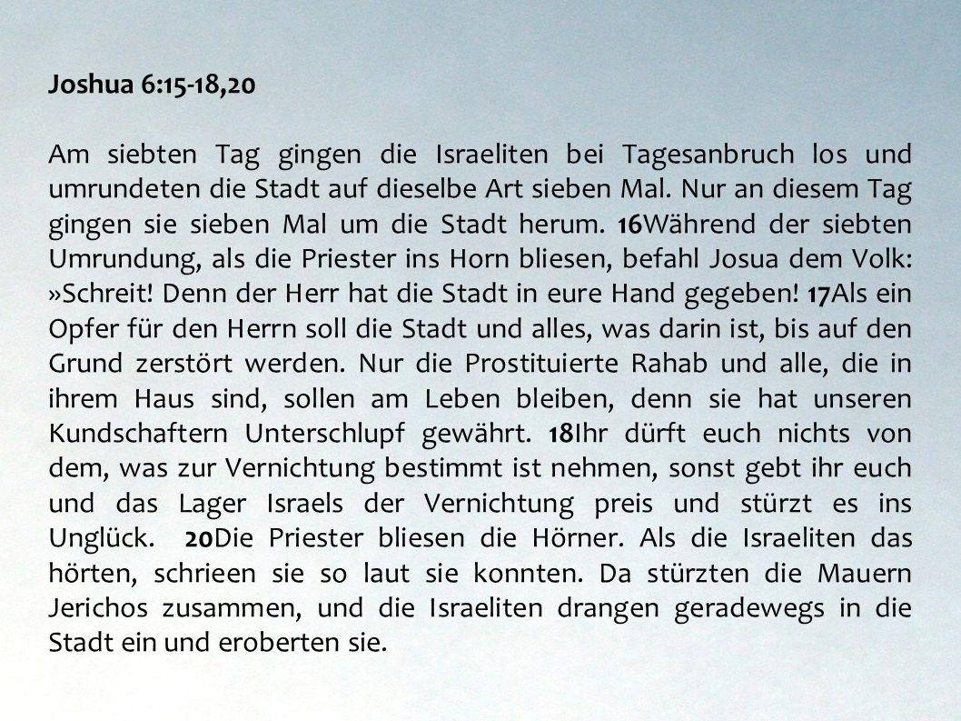 Joshua 6:15-18,20 Am siebten Tag gingen die Israeliten bei Tagesanbruch los und umrundeten die Stadt auf dieselbe Art sieben Mal. Nur an diesem Tag gi