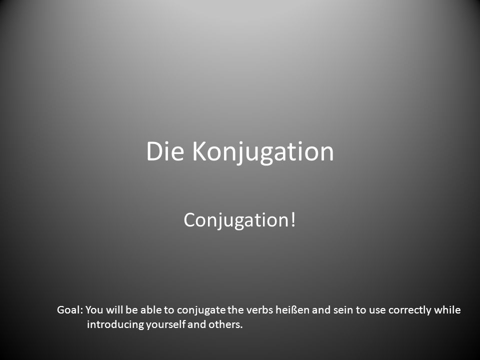 Die Konjugation Conjugation! Goal: You will be able to conjugate the verbs heißen and sein to use correctly while introducing yourself and others.