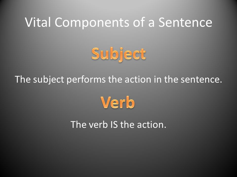 Vital Components of a Sentence The subject performs the action in the sentence. The verb IS the action.
