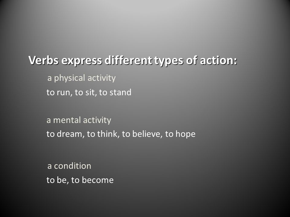 Verbs express different types of action: a physical activity to run, to sit, to stand a mental activity to dream, to think, to believe, to hope a cond