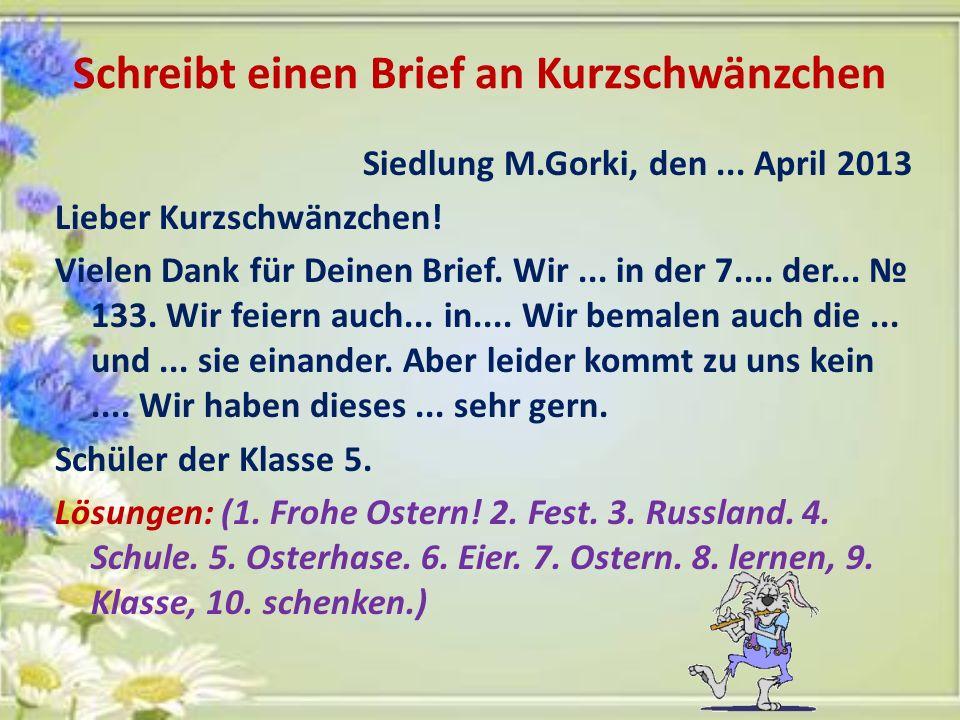 Schreibt einen Brief an Kurzschwänzchen Siedlung M.Gorki, den... April 2013 Lieber Kurzschwänzchen! Vielen Dank für Deinen Brief. Wir... in der 7....