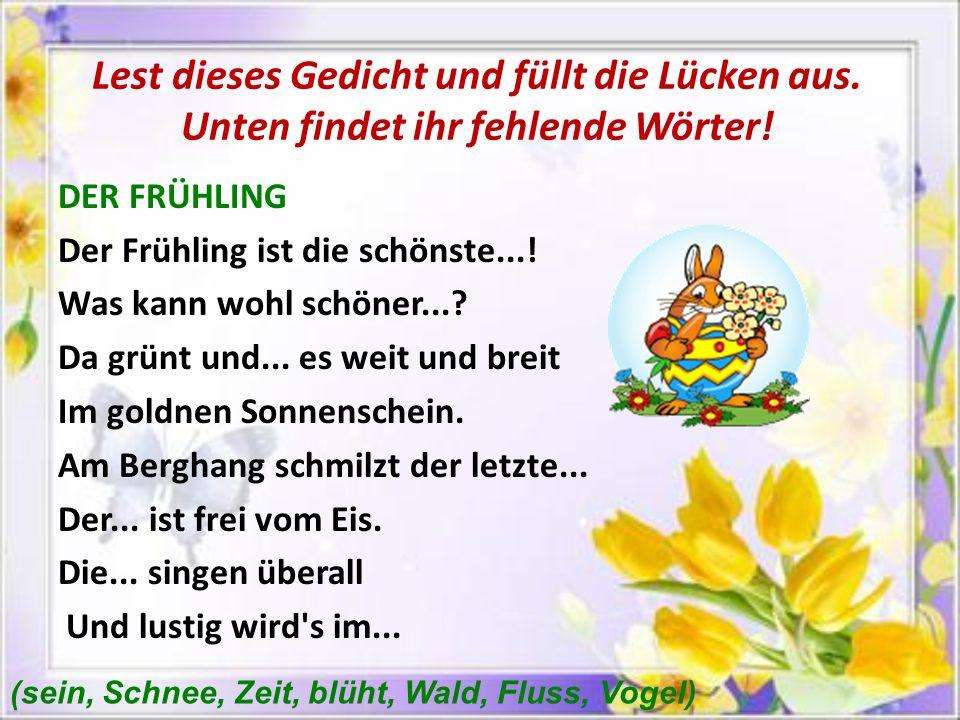 Lest dieses Gedicht und füllt die Lücken aus. Unten findet ihr fehlende Wörter! DER FRÜHLING Der Frühling ist die schönste...! Was kann wohl schöner..