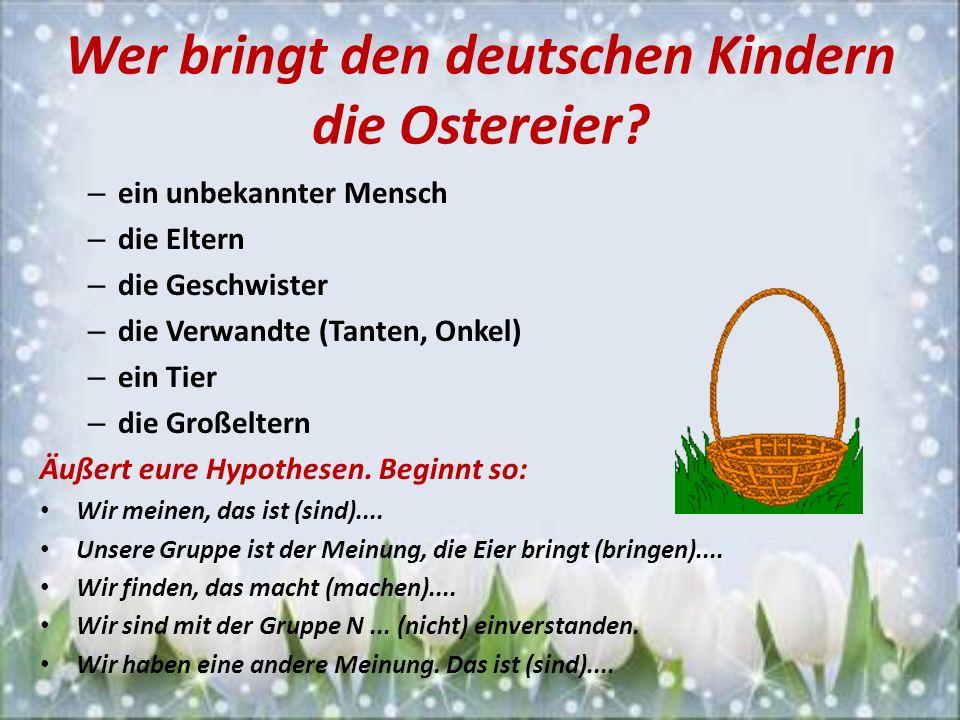 Wer bringt den deutschen Kindern die Ostereier? – ein unbekannter Mensch – die Eltern – die Geschwister – die Verwandte (Tanten, Onkel) – ein Tier – d