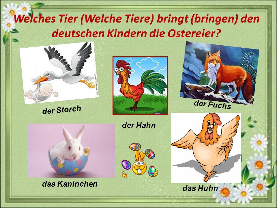 Welches Tier (Welche Tiere) bringt (bringen) den deutschen Kindern die Ostereier? der Storch der Fuchs das Huhn der Hahn das Kaninchen