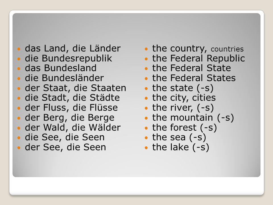 das Land, die Länder die Bundesrepublik das Bundesland die Bundesländer der Staat, die Staaten die Stadt, die Städte der Fluss, die Flüsse der Berg, d