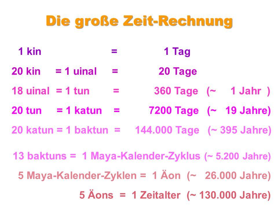 1 kin = 1 Tag 20 kin = 1 uinal = 20 Tage 18 uinal = 1 tun = 360 Tage (~ 1 Jahr ) 20 tun = 1 katun = 7200 Tage (~ 19 Jahre) 20 katun = 1 baktun = 144.000 Tage (~ 395 Jahre) Die große Zeit-Rechnung 13 baktuns = 1 Maya-Kalender-Zyklus (~ 5.200 Jahre) 5 Maya-Kalender-Zyklen = 1 Äon (~ 26.000 Jahre) 5 Äons = 1 Zeitalter (~ 130.000 Jahre)