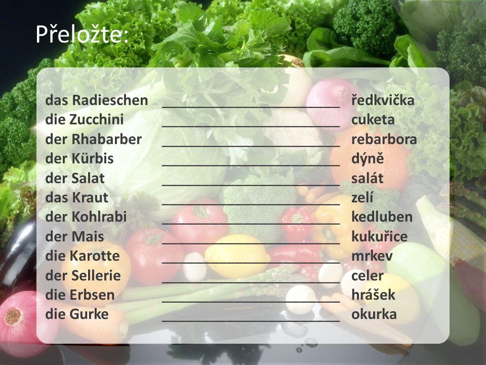 das Radieschen die Zucchini der Rhabarber der Kürbis der Salat das Kraut der Kohlrabi der Mais die Karotte der Sellerie die Erbsen die Gurke ______________________ ______________________ ______________________ ______________________ ______________________ ______________________ ředkvička cuketa rebarbora dýně salát zelí kedluben kukuřice mrkev celer hrášek okurka Přeložte:
