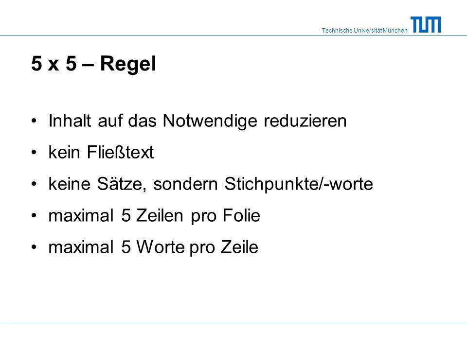 Technische Universität München 5 x 5 – Regel Inhalt auf das Notwendige reduzieren kein Fließtext keine Sätze, sondern Stichpunkte/-worte maximal 5 Zeilen pro Folie maximal 5 Worte pro Zeile