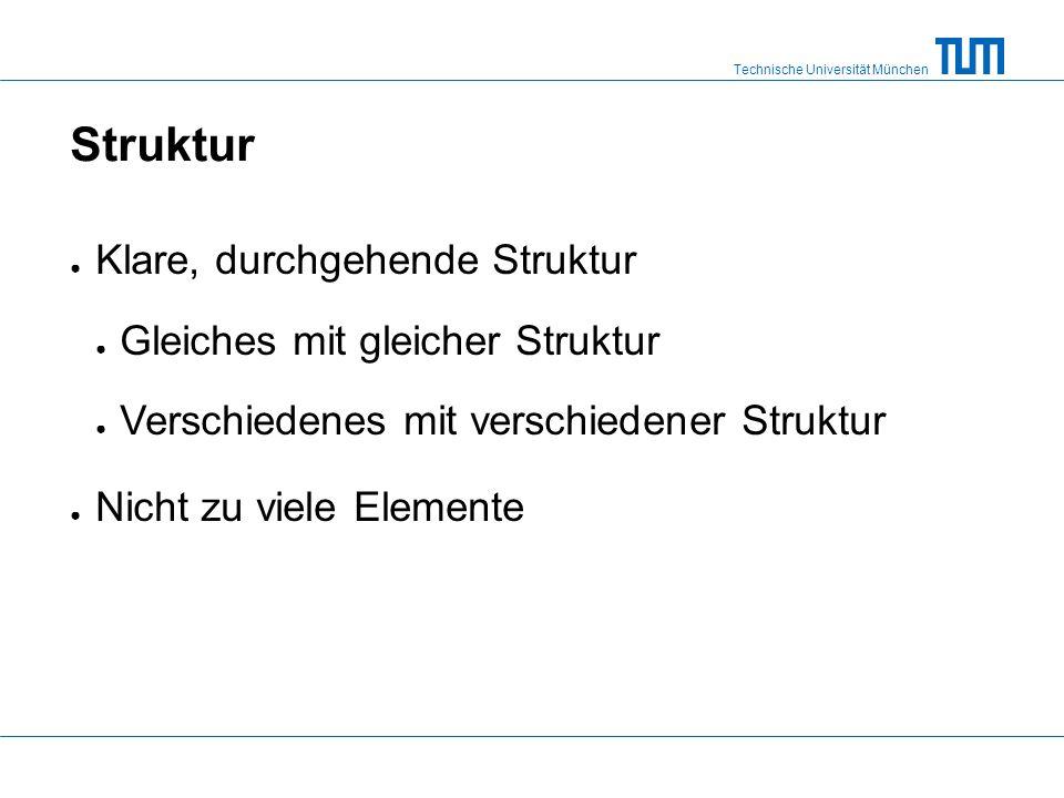 Technische Universität München Struktur Klare, durchgehende Struktur Gleiches mit gleicher Struktur Verschiedenes mit verschiedener Struktur Nicht zu viele Elemente