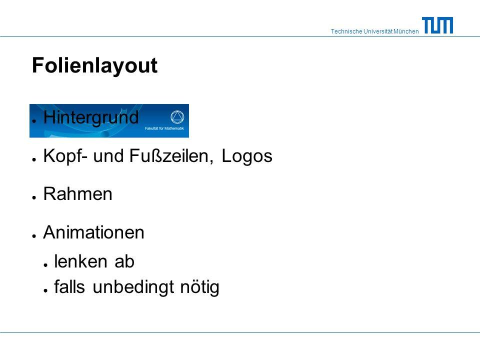 Technische Universität München Folienlayout Hintergrund Kopf- und Fußzeilen, Logos Rahmen Animationen lenken ab falls unbedingt nötig
