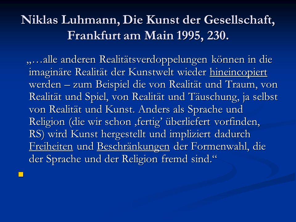 Niklas Luhmann, Die Kunst der Gesellschaft, Frankfurt am Main 1995, 230. …alle anderen Realitätsverdoppelungen können in die imaginäre Realität der Ku