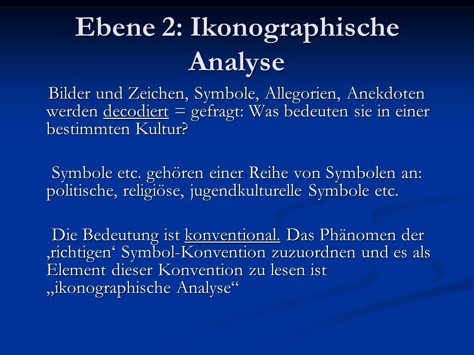 Ebene 2: Ikonographische Analyse Bilder und Zeichen, Symbole, Allegorien, Anekdoten werden decodiert = gefragt: Was bedeuten sie in einer bestimmten Kultur.
