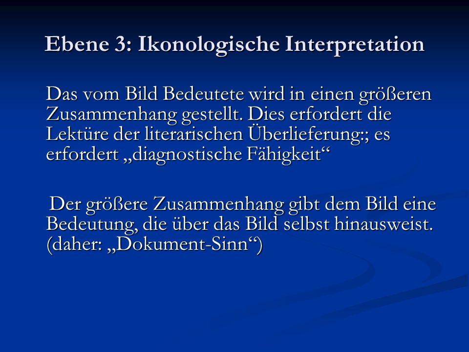 Ebene 3: Ikonologische Interpretation Das vom Bild Bedeutete wird in einen größeren Zusammenhang gestellt. Dies erfordert die Lektüre der literarische