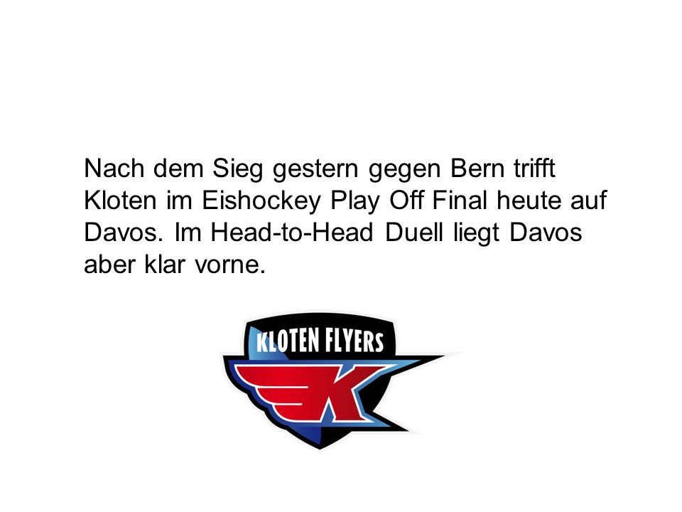 Nach dem Sieg gestern gegen Bern trifft Kloten im Eishockey Play Off Final heute auf Davos. Im Head-to-Head Duell liegt Davos aber klar vorne.