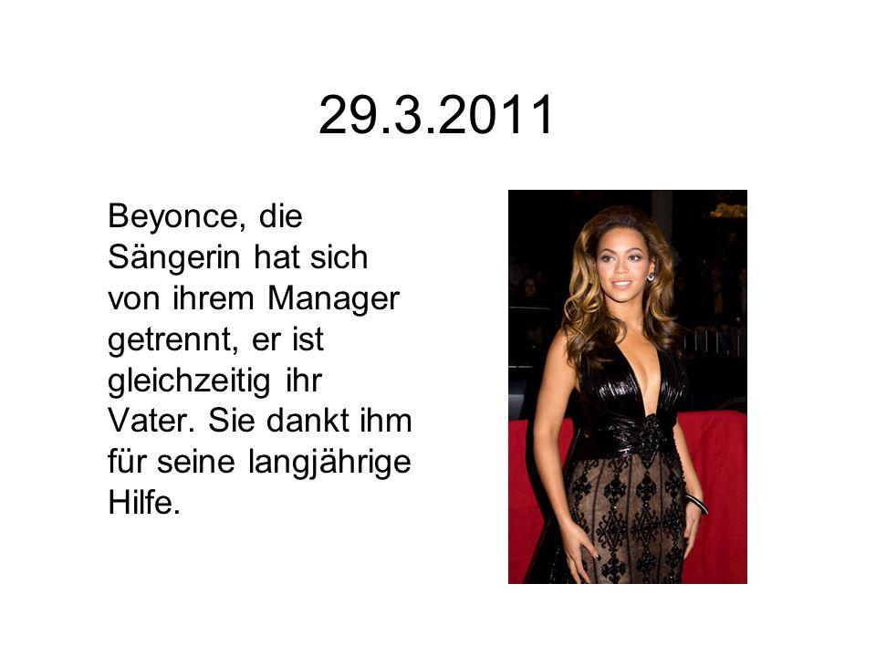 29.3.2011 Beyonce, die Sängerin hat sich von ihrem Manager getrennt, er ist gleichzeitig ihr Vater. Sie dankt ihm für seine langjährige Hilfe.