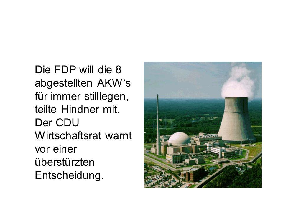 Die FDP will die 8 abgestellten AKWs für immer stilllegen, teilte Hindner mit. Der CDU Wirtschaftsrat warnt vor einer überstürzten Entscheidung.