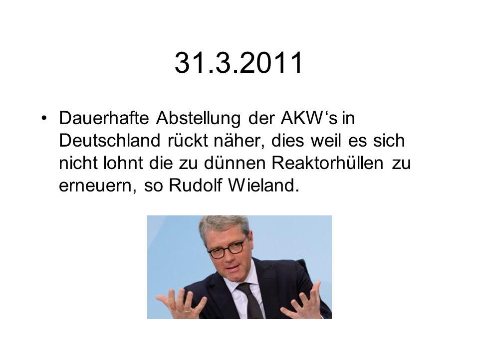 31.3.2011 Dauerhafte Abstellung der AKWs in Deutschland rückt näher, dies weil es sich nicht lohnt die zu dünnen Reaktorhüllen zu erneuern, so Rudolf Wieland.