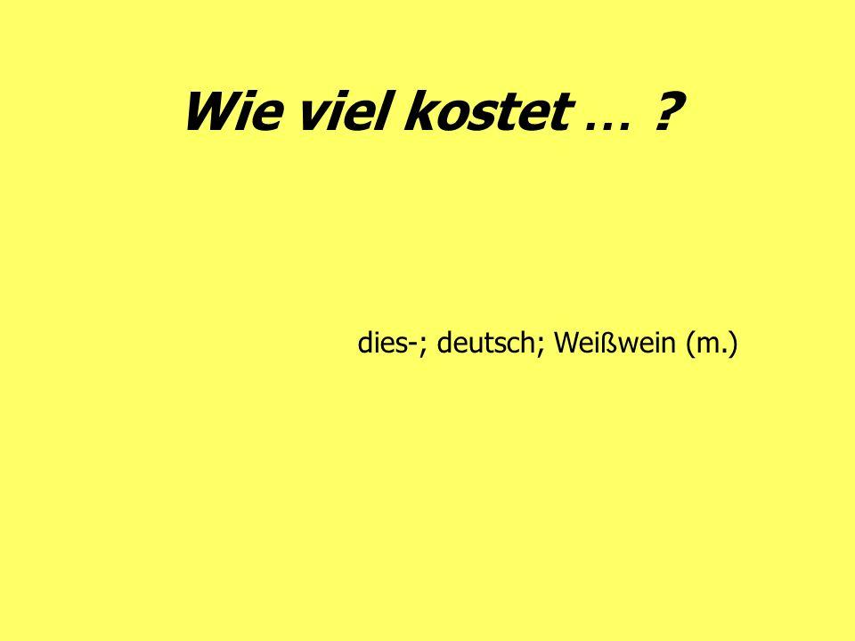 Wie viel kostet … ? dies-; deutsch; Wei ß wein (m.)