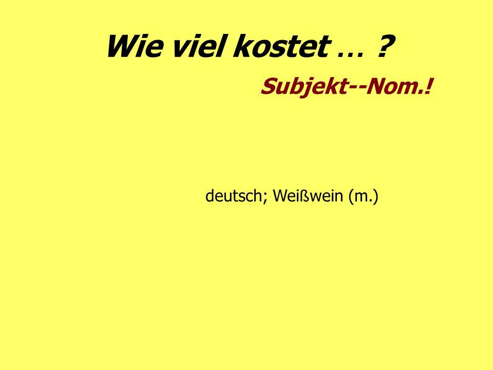 Wie viel kostet … ? Subjekt--Nom.! deutsch; Wei ß wein (m.)