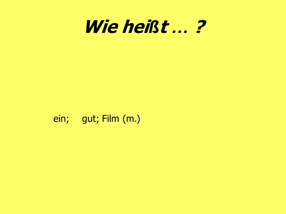 Wie hei ß t … ? ein;gut; Film (m.)