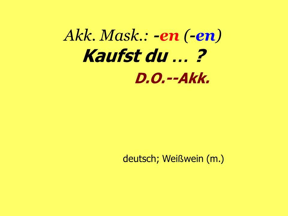 Akk. Mask.: -en (-en) Kaufst du … ? D.O.--Akk. deutsch; Wei ß wein (m.)