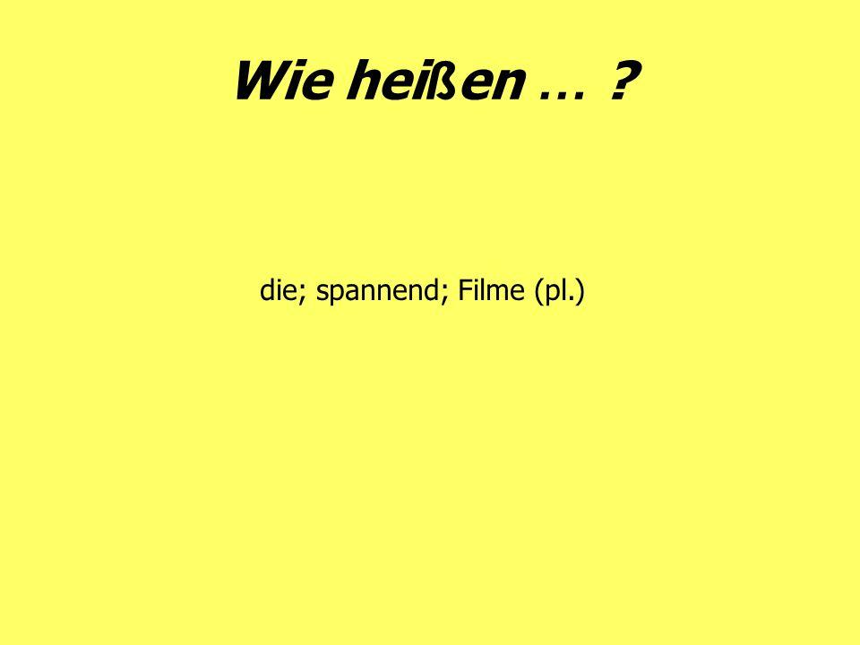 Wie hei ß en … ? die; spannend; Filme (pl.)