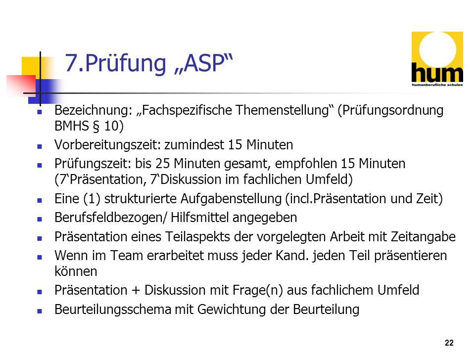 22 7.Prüfung ASP Bezeichnung: Fachspezifische Themenstellung (Prüfungsordnung BMHS § 10) Vorbereitungszeit: zumindest 15 Minuten Prüfungszeit: bis 25