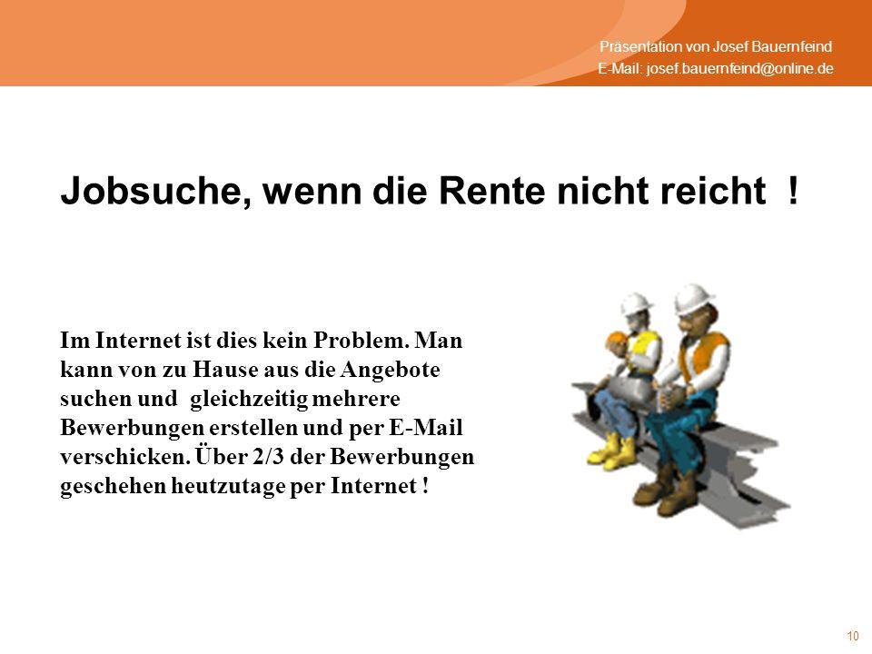 10 E-Mail: josef.bauernfeind@online.de Präsentation von Josef Bauernfeind Jobsuche, wenn die Rente nicht reicht ! Im Internet ist dies kein Problem. M