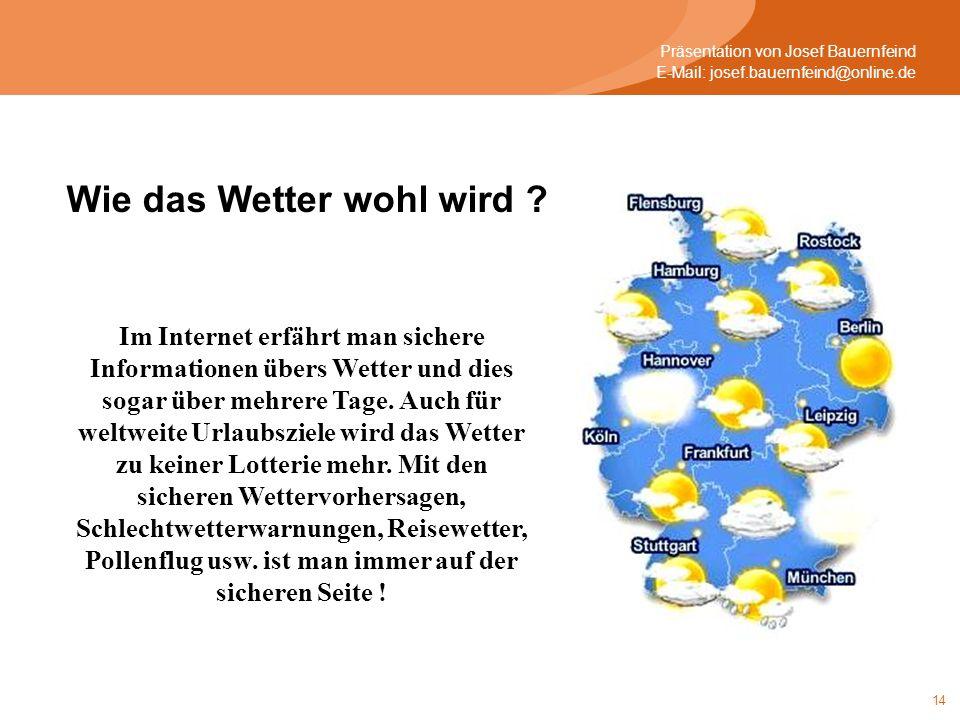 14 Präsentation von Josef Bauernfeind E-Mail: josef.bauernfeind@online.de Wie das Wetter wohl wird ? Im Internet erfährt man sichere Informationen übe