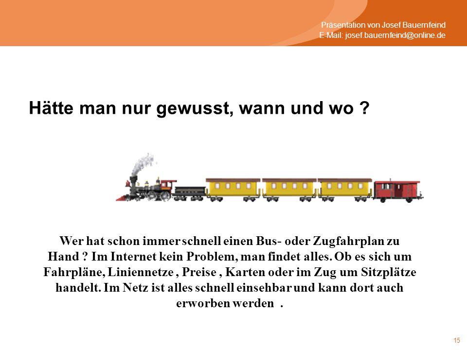 15 Präsentation von Josef Bauernfeind E-Mail: josef.bauernfeind@online.de Hätte man nur gewusst, wann und wo ? Wer hat schon immer schnell einen Bus-