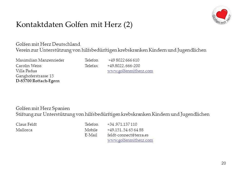 20 Kontaktdaten Golfen mit Herz (2) Golfen mit Herz Deutschland Verein zur Unterstützung von hilfsbedürftigen krebskranken Kindern und Jugendlichen Maximilian Manzenrieder Telefon +49 8022 666 610 Carolin WeissTelefax +49.8022.