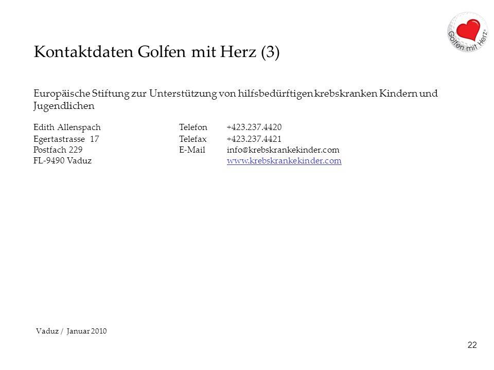 22 Kontaktdaten Golfen mit Herz (3) Europäische Stiftung zur Unterstützung von hilfsbedürftigen krebskranken Kindern und Jugendlichen Edith AllenspachTelefon +423.237.4420 Egertastrasse 17Telefax +423.237.4421 Postfach 229 E-Mail info@krebskrankekinder.com FL-9490 Vaduz www.krebskrankekinder.comwww.krebskrankekinder.com Vaduz / Januar 2010
