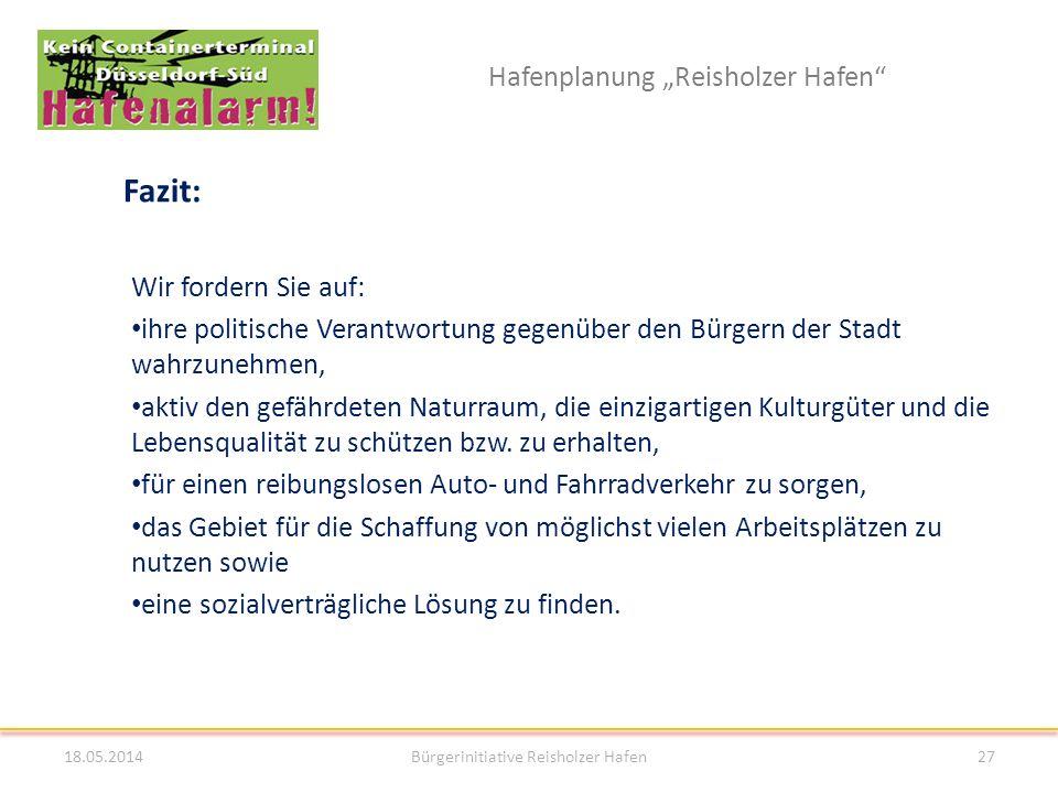 Hafenplanung Reisholzer Hafen 18.05.2014Bürgerinitiative Reisholzer Hafen27 Wir fordern Sie auf: ihre politische Verantwortung gegenüber den Bürgern d