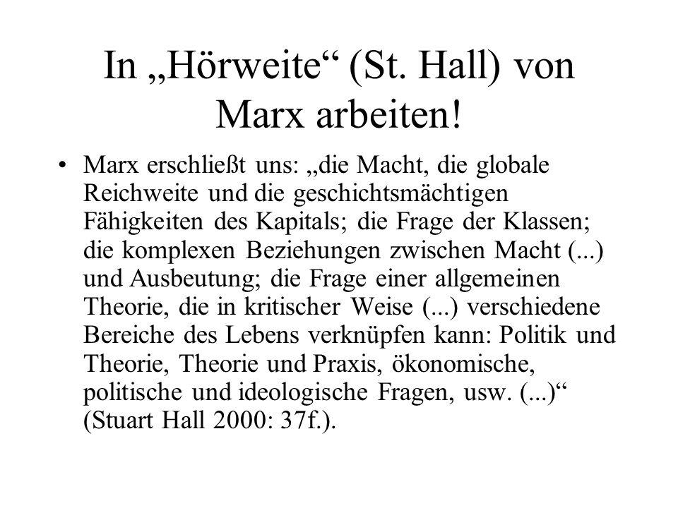In Hörweite (St. Hall) von Marx arbeiten! Marx erschließt uns: die Macht, die globale Reichweite und die geschichtsmächtigen Fähigkeiten des Kapitals;