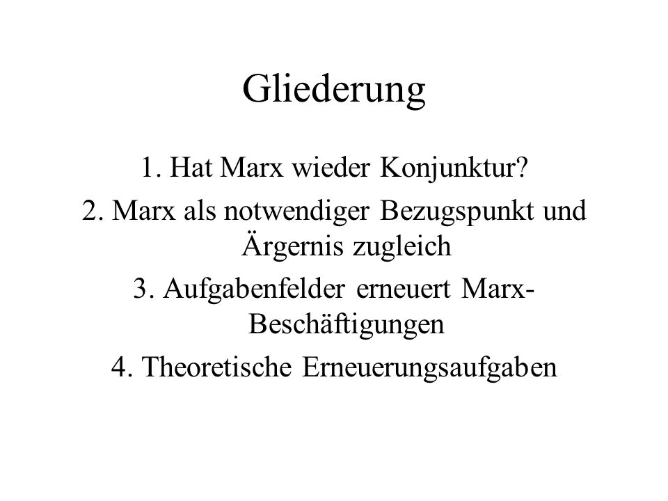 Gliederung 1. Hat Marx wieder Konjunktur? 2. Marx als notwendiger Bezugspunkt und Ärgernis zugleich 3. Aufgabenfelder erneuert Marx- Beschäftigungen 4