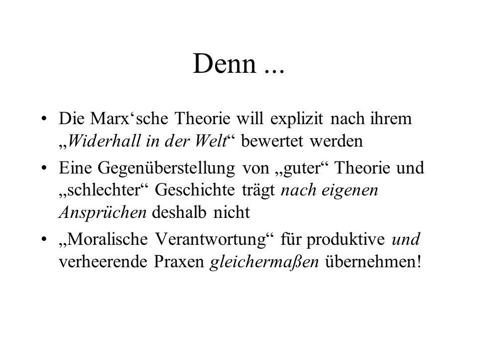 Denn... Die Marxsche Theorie will explizit nach ihremWiderhall in der Welt bewertet werden Eine Gegenüberstellung von guter Theorie und schlechter Ges
