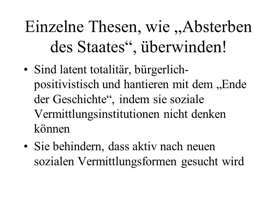 Einzelne Thesen, wie Absterben des Staates, überwinden! Sind latent totalitär, bürgerlich- positivistisch und hantieren mit dem Ende der Geschichte, i