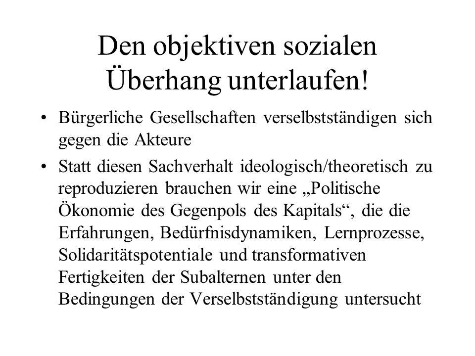 Den objektiven sozialen Überhang unterlaufen! Bürgerliche Gesellschaften verselbstständigen sich gegen die Akteure Statt diesen Sachverhalt ideologisc