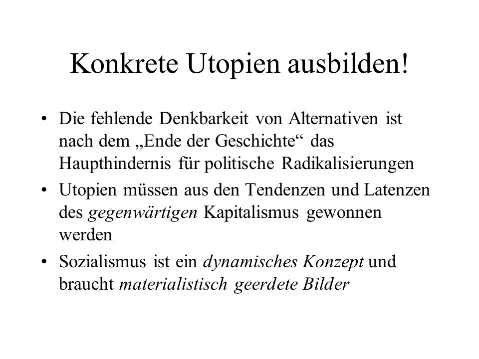Konkrete Utopien ausbilden! Die fehlende Denkbarkeit von Alternativen ist nach dem Ende der Geschichte das Haupthindernis für politische Radikalisieru