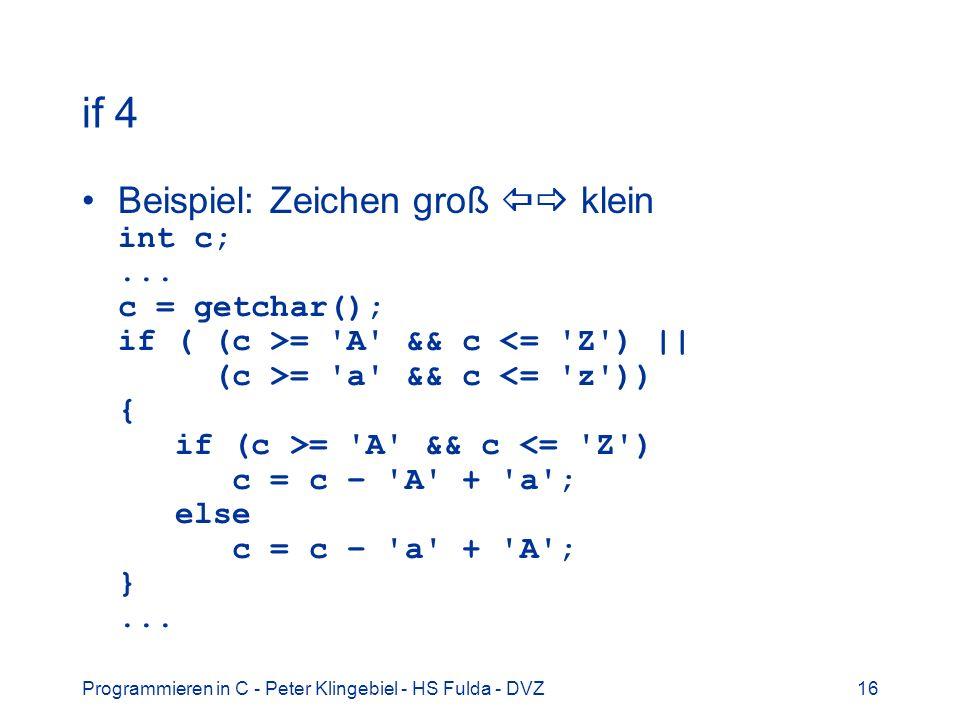 Programmieren in C - Peter Klingebiel - HS Fulda - DVZ16 if 4 Beispiel: Zeichen groß klein int c;... c = getchar(); if ( (c >= 'A' && c = 'a' && c = '