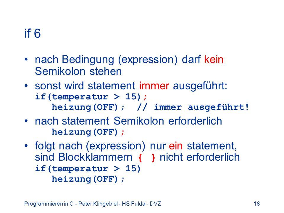 Programmieren in C - Peter Klingebiel - HS Fulda - DVZ18 if 6 nach Bedingung (expression) darf kein Semikolon stehen sonst wird statement immer ausgef