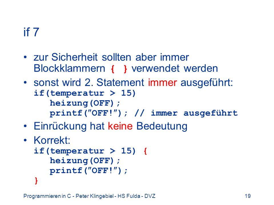Programmieren in C - Peter Klingebiel - HS Fulda - DVZ19 if 7 zur Sicherheit sollten aber immer Blockklammern { } verwendet werden sonst wird 2. State