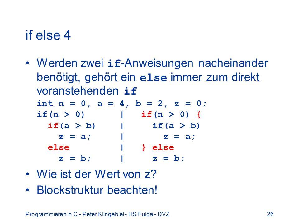 Programmieren in C - Peter Klingebiel - HS Fulda - DVZ26 if else 4 Werden zwei if -Anweisungen nacheinander benötigt, gehört ein else immer zum direkt
