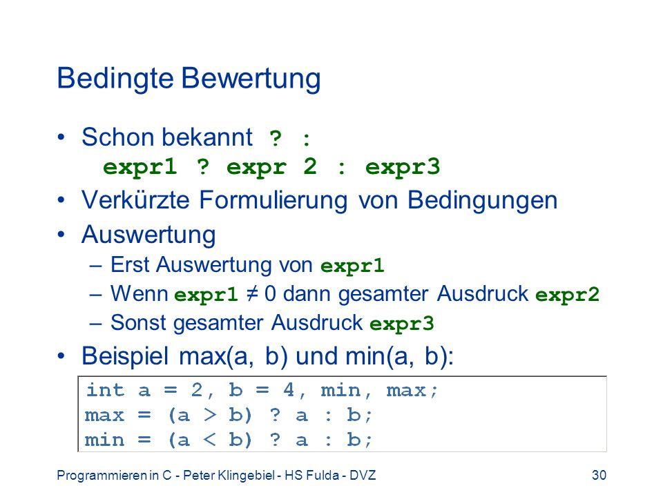 Programmieren in C - Peter Klingebiel - HS Fulda - DVZ30 Bedingte Bewertung Schon bekannt ? : expr1 ? expr 2 : expr3 Verkürzte Formulierung von Beding