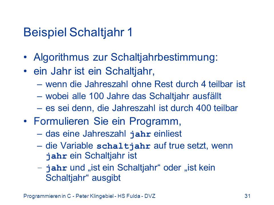 Programmieren in C - Peter Klingebiel - HS Fulda - DVZ31 Beispiel Schaltjahr 1 Algorithmus zur Schaltjahrbestimmung: ein Jahr ist ein Schaltjahr, –wen