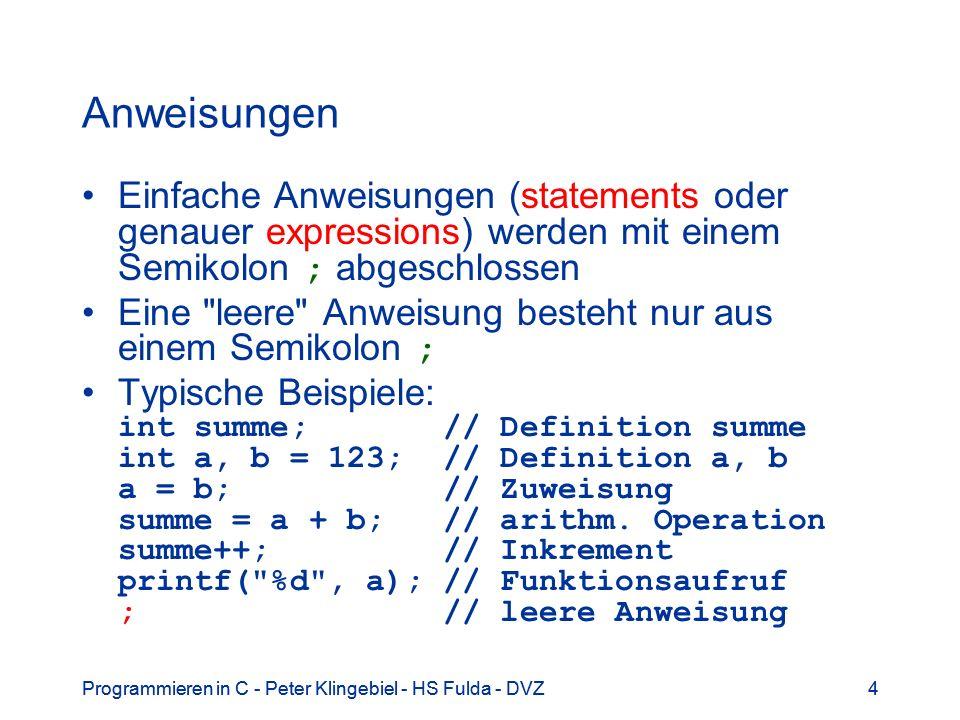Programmieren in C - Peter Klingebiel - HS Fulda - DVZ4 4 Anweisungen Einfache Anweisungen (statements oder genauer expressions) werden mit einem Semi