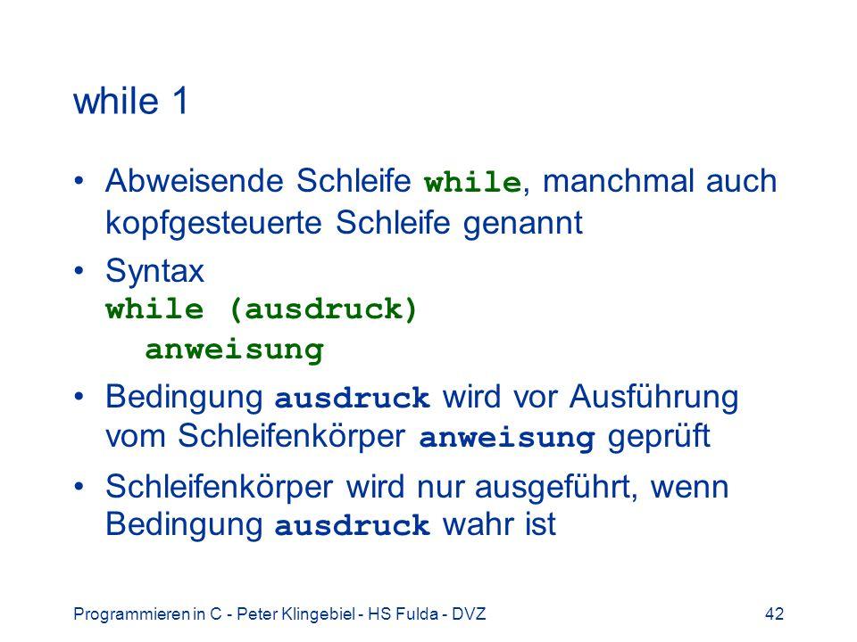 Programmieren in C - Peter Klingebiel - HS Fulda - DVZ42 while 1 Abweisende Schleife while, manchmal auch kopfgesteuerte Schleife genannt Syntax while